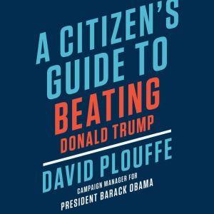 A Citizen's Guide to Beating Donald Trump, David Plouffe