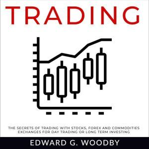 Trading The Secrets of Trading with Stocks, Forex and Commodities Exchanges for Day Trading or Long Term Investing, Edward G. Woodby