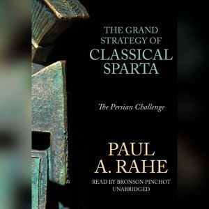 The Grand Strategy of Classical Sparta The Persian Challenge, Paul A. Rahe