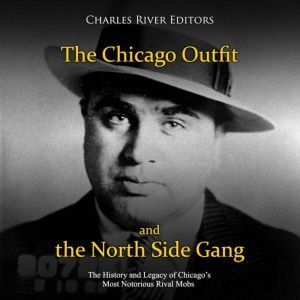 Chicago Outfit and the North Side Gang, The: The History and Legacy of Chicago�s Most Notorious Rival Mobs, Charles River Editors
