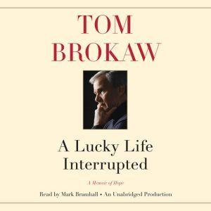 A Lucky Life Interrupted: A Memoir, Tom Brokaw