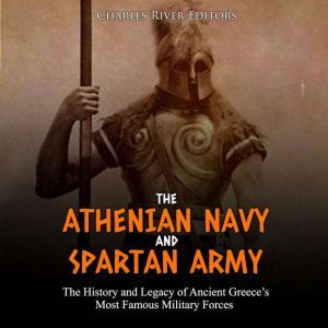Athenian Navy and Spartan Army, The: The History and Legacy of Ancient Greece's Most Famous Military Forces, Charles River Editors