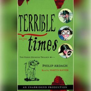 Terrible Times: The Eddie Dickens Trilogy Book Three, Philip Ardagh