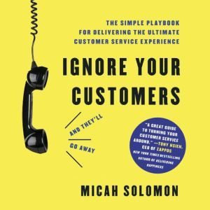 Ignore Your Customers (and They'll Go Away) The Simple Playbook for Delivering the Ultimate Customer Service Experience, Micah Solomon
