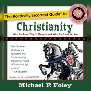 The Politically Incorrect Guide to Christianity: Why Its True, Why It Matters, and Why Its Good for You, Michael P. Foley