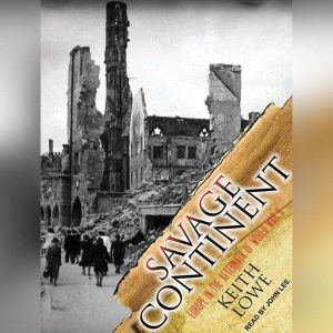 Savage Continent Europe in the Aftermath of World War II, Keith Lowe