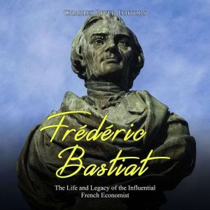 Frederic Bastiat: The Life and Legacy of the Influential French Economist, Charles River Editors