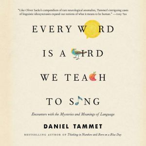 Every Word Is a Bird We Teach to Sing: Encounters with the Mysteries and Meanings of Language, Daniel Tammet