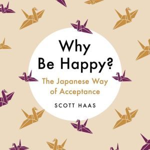 Why Be Happy?: The Japanese Way of Acceptance, Scott Haas
