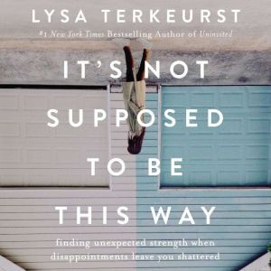 It's Not Supposed to Be This Way Finding Unexpected Strength When Disappointments Leave You Shattered, Lysa TerKeurst