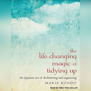 The Life-Changing Magic of Tidying Up The Japanese Art of Decluttering and Organizing, Marie Kondo
