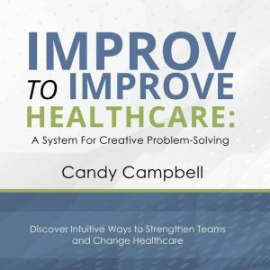 Improv to Improve Healthcare: A System for Creative Problem Solving, Candy Campbell