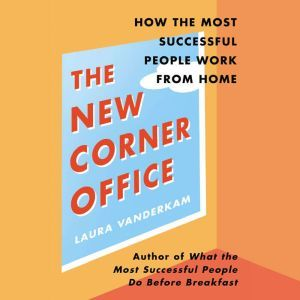 The New Corner Office How the Most Successful People Work from Home, Laura Vanderkam