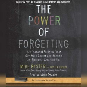 The Power of Forgetting Six Essential Skills to Clear Out Brain Clutter and Become the Sharpest, Smartest You, Mike Byster