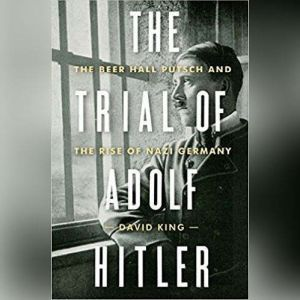 Trial of Adolf Hitler, The The Beer Hall Putsch and the Rise of Nazi Germany, David King