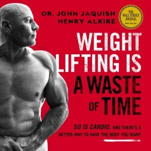 Weight Lifting Is a Waste of Time: So Is Cardio, and There's a Better Way to Have the Body You Want, Dr. John Jaquish
