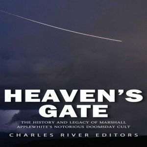 Heaven's Gate: The History and Legacy of Marshall Applewhite's Notorious Doomsday Cult, Charles River Editors