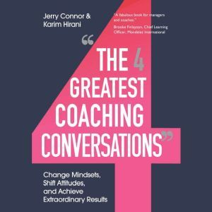 The Four Greatest Coaching Conversations: Change Mindsets, Shift Attitudes, and Achieve Extraordinary Results, Jerry Connor