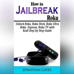 How to Jailbreak Roku: Unlock Roku, Roku Stick, Roku Ultra, Roku Express, Roku TV with Kodi  Step by Step Guide, Jonathan Gates