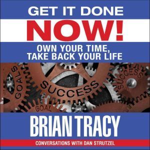 Get it Done Now!: Own Your Time, Take Back Your Life, Brian Tracy