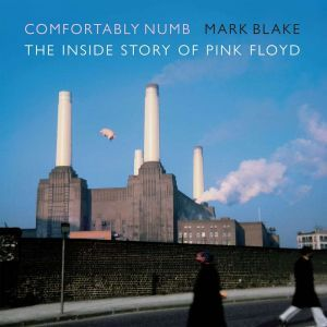 Comfortably Numb The Inside Story of Pink Floyd, Mark Blake