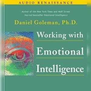 Working with Emotional Intelligence, Prof. Daniel Goleman, Ph.D.