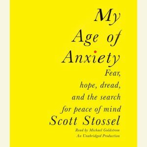 My Age of Anxiety Fear, Hope, Dread, and the Search for Peace of Mind, Scott Stossel