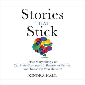Stories That Stick How Storytelling Can Captivate Customers, Influence Audiences, and Transform Your Business, Kindra Hall
