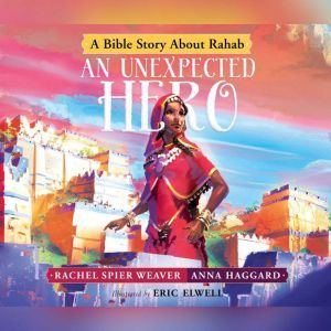 Unexpected Hero, An: A Bible Story About Rahab, Rachel Spier Weaver