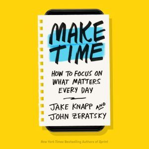 Make Time How to Focus on What Matters Every Day, Jake Knapp