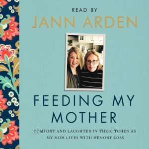 Feeding My Mother Comfort and Laughter in the Kitchen as My Mom Lives with Memory Loss, Jann Arden