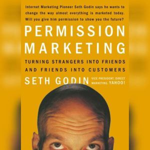 Permission Marketing: Turning Strangers into Friends, and Friends into  Customers, Seth Godin
