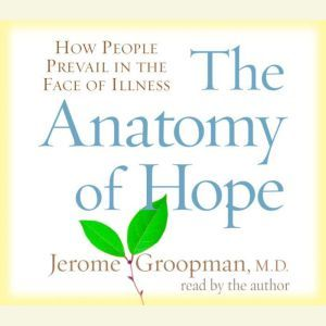 The Anatomy of Hope How People Prevail in the Face of Illness, Jerome Groopman