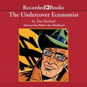 The Undercover Economist: Exposing Why the Rich Are Rich, the Poor Are Poor--and Why You Can Never Buy a Decent Used Car!, Tim Harford