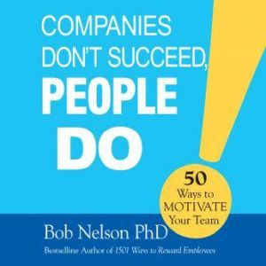 Companies Don't Succeed, People Do 50 Ways to Motivate Your Team, Bob Nelson, PhD