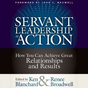 Servant Leadership in Action How You Can Achieve Great Relationships and Results, Ken Blanchard