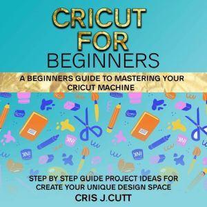 CRICUT FOR BEGINNERS: A Beginners Guide to Mastering your Cricut Machine. Step by Step Guide with Project ideas for Create Your Unique Design Space, Cris J. Cutt