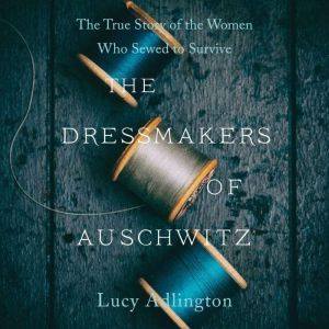 The Dressmakers of Auschwitz The True Story of the Women Who Sewed to Survive, Lucy Adlington
