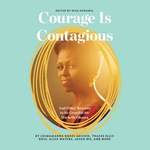 Courage Is Contagious: And Other Reasons to Be Grateful for Michelle Obama, Nick Haramis
