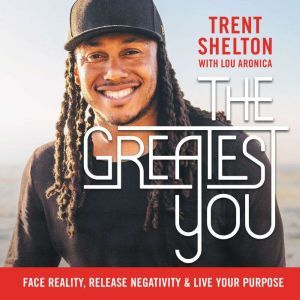 The Greatest You Face Reality, Release Negativity, and Live Your Purpose, Trent Shelton