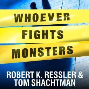 Whoever Fights Monsters: My Twenty Years Tracking Serial Killers for the FBI, Robert K. Ressler