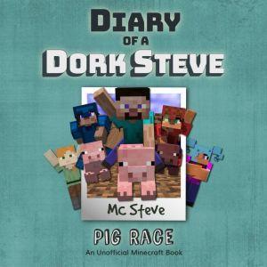 Diary of a Minecraft Dork Steve Book 4: Pig Race (An Unofficial Minecraft Diary Book), MC Steve