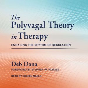 The Polyvagal Theory in Therapy: Engaging the Rhythm of Regulation, Deb Dana