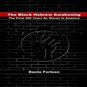 The Black Hebrew Awakening The Final 400 Years As Slaves In America, Dante Fortson