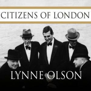 Citizens of London: The Americans Who Stood with Britain in Its Darkest, Finest Hour, Lynne Olson