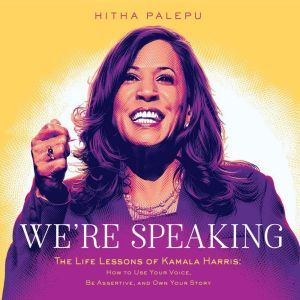 We're Speaking: The Life Lessons of Kamala Harris: How to Use Your Voice, Be Assertive, and Own Your Story, Hitha Palepu