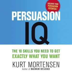 Persuasion IQ: The 10 Skills You Need to Get Exactly What You Want, Kurt Mortensen