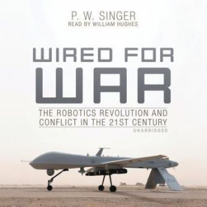 Wired for War: The Robotics Revolution and Conflict in the 21st Century, P. W. Singer