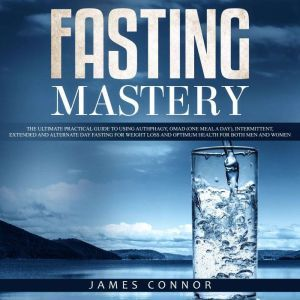 Fasting Mastery: The Ultimate Practical Guide to using Authphagy, OMAD (One Meal a Day), Intermittent, Extended and Alternate Day Fasting for Weight Loss and Optimum Health for Both Men and Women, James Connor