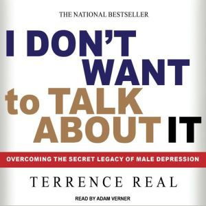 I Don't Want to Talk About It Overcoming the Secret Legacy of Male Depression, Terrence Real